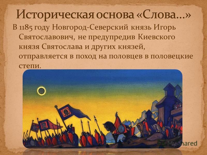 В 1185 году Новгород-Северский князь Игорь Святославович, не предупредив Киевского князя Святослава и других князей, отправляется в поход на половцев в половецкие степи.