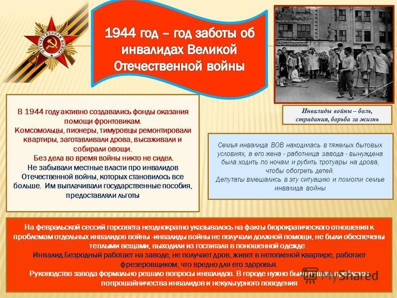 В 1944 году активно создавались фонды оказания помощи фронтовикам. Комсомольцы, пионеры, тимуровцы ремонтировали квартиры, заготавливали дрова, высаживали и собирали овощи. Без дела во время войны никто не сидел. Не забывали местные власти про инвали