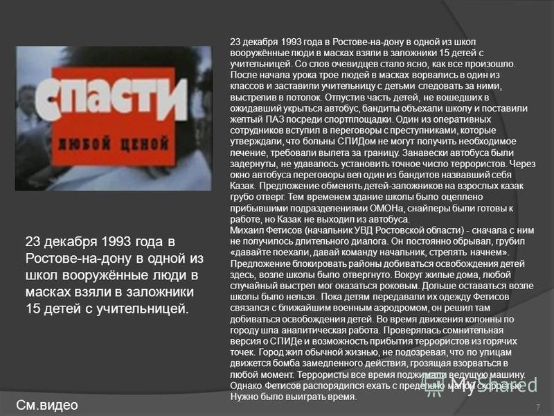 23 декабря 1993 года в Ростове-на-дону в одной из школ вооружённые люди в масках взяли в заложники 15 детей с учительницей. Со слов очевидцев стало ясно, как все произошло. После начала урока трое людей в масках ворвались в один из классов и заставил