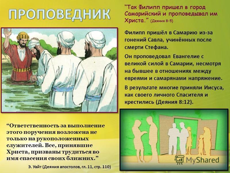 Так Филипп пришел в город Самарийский и проповедовал им Христа. (Деяния 8:5) Филипп пришёл в Самарию из-за гонений Савла, учинённых после смерти Стефана. Он проповедовал Евангелие с великой силой в Самарии, несмотря на бывшее в отношениях между еврея