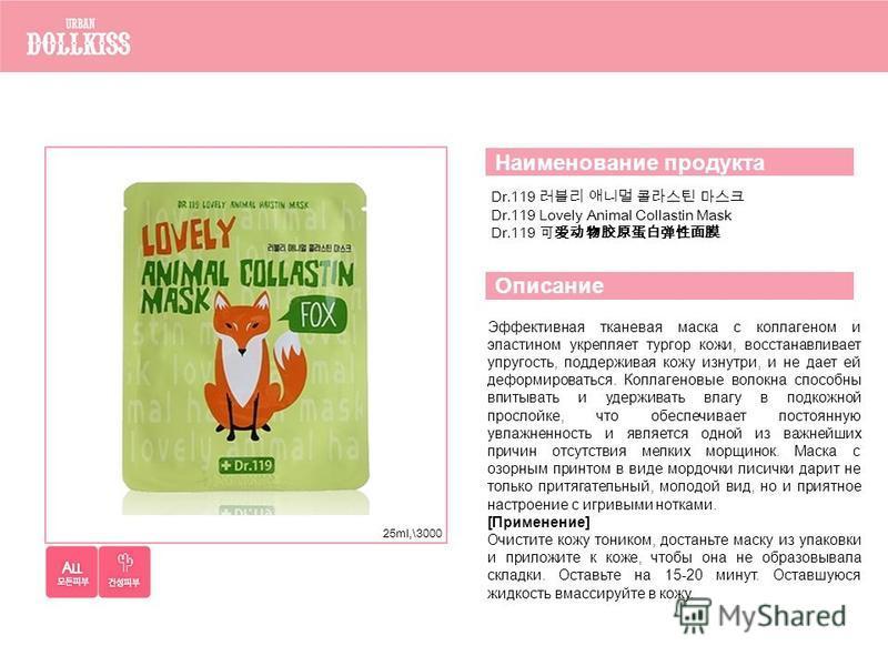 Dr.119 Dr.119 Lovely Animal Collastin Mask Dr.119 Наименование продукта Описание Эффективная тканевая маска с коллагеном и эластином укрепляет тургор кожи, восстанавливает упругость, поддерживая кожу изнутри, и не дает ей деформироваться. Коллагеновы