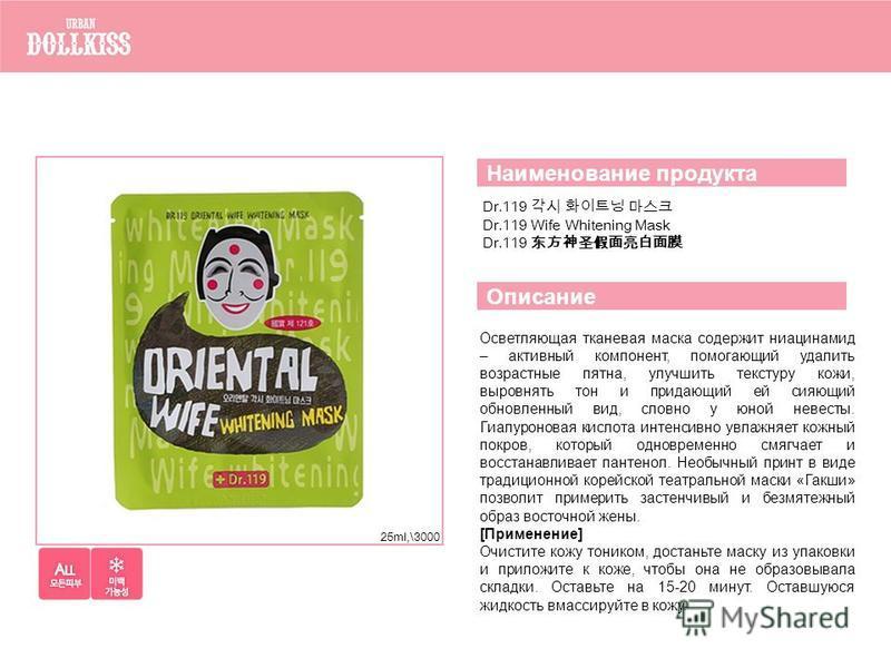 Dr.119 Dr.119 Wife Whitening Mask Dr.119 Наименование продукта Описание Осветляющая тканевая маска содержит ниацинамид – активный компонент, помогающий удалить возрастные пятна, улучшить текстуру кожи, выровнять тон и придающий ей сияющий обновленный