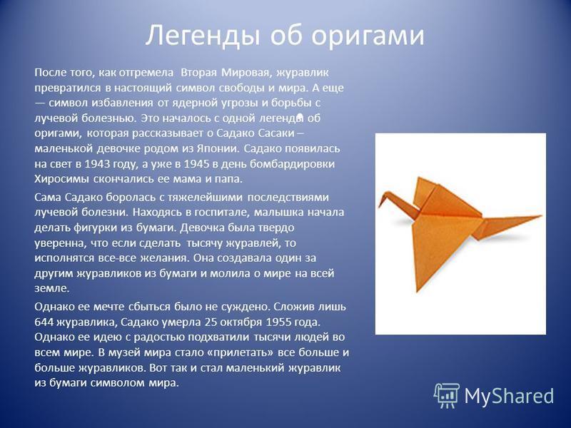 Легенды об оригами После того, как отгремела Вторая Мировая, журавлик превратился в настоящий символ свободы и мира. А еще символ избавления от ядерной угрозы и борьбы с лучевой болезнью. Это началось с одной легенды об оригами, которая рассказывает