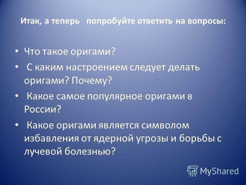 Итак, а теперь попробуйте ответить на вопросы: Что такое оригами? С каким настроением следует делать оригами? Почему? Какое самое популярное оригами в России? Какое оригами является символом избавления от ядерной угрозы и борьбы с лучевой болезнью?