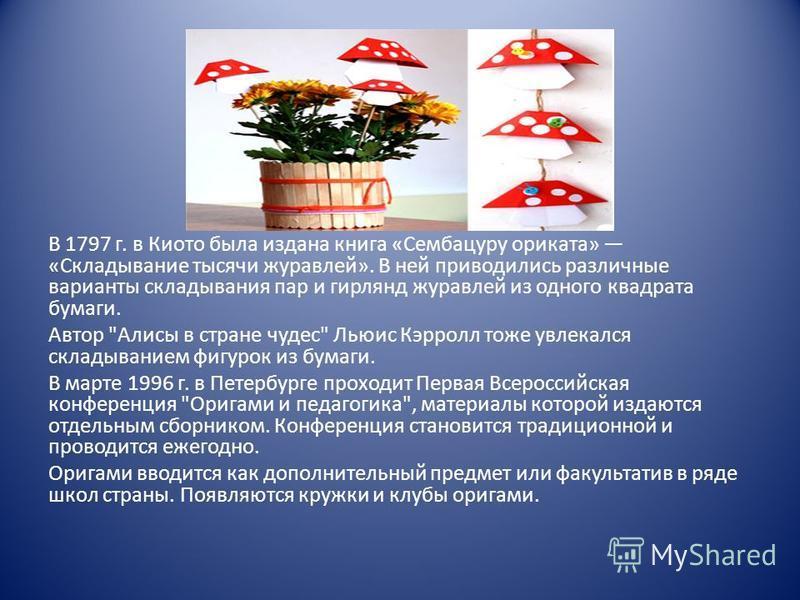 В 1797 г. в Киото была издана книга «Сембацуру ерика та» «Складывание тысячи журавлей». В ней приводились различные варианты складывания пар и гирлянд журавлей из одного квадрата бумаги. Автор