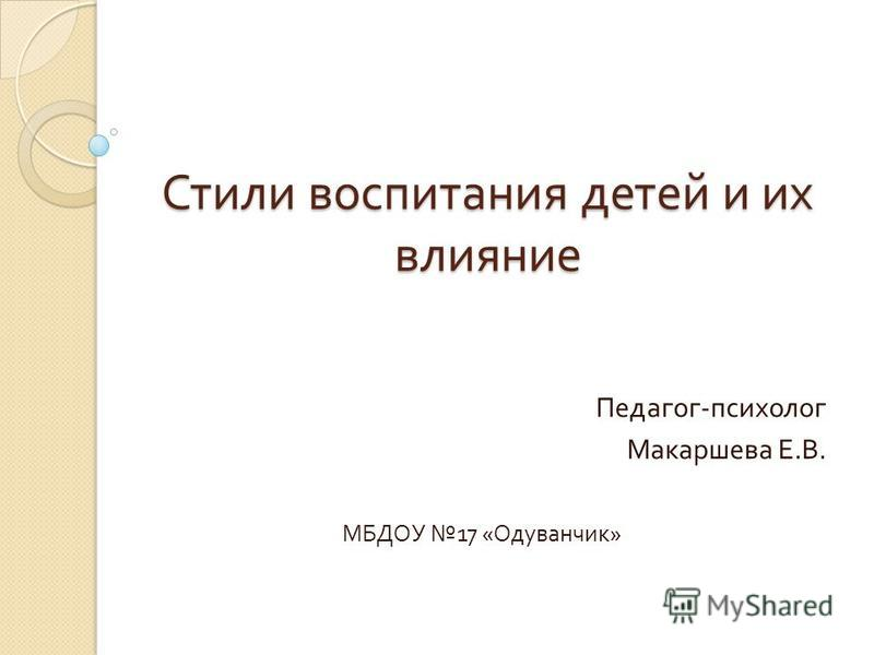 Стили воспитания детей и их влияние Педагог - психолог Макаршева Е. В. МБДОУ 17 « Одуванчик »