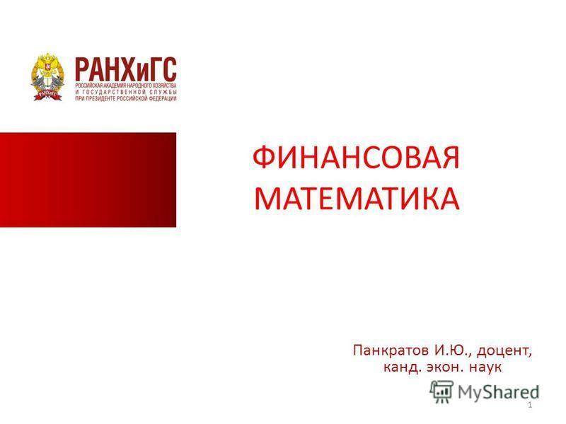 ФИНАНСОВАЯ МАТЕМАТИКА Панкратов И.Ю., доцент, канд. экон. наук 1