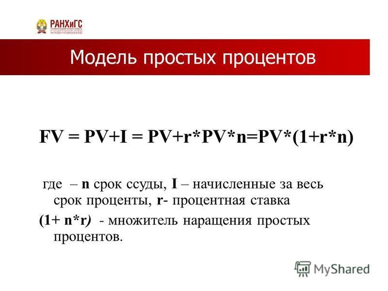 Модель простых процентов FV = PV+I = PV+r*PV*n=PV*(1+r*n) где – n срок ссуды, I – начисленные за весь срок проценты, r- процентная ставка (1+ n*r) - множитель наращения простых процентов.