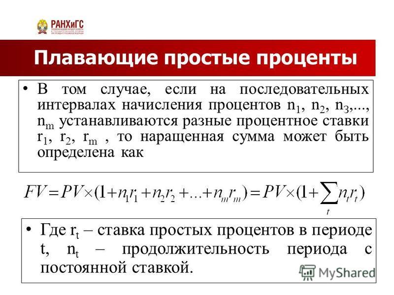 Плавающие простые проценты В том случае, если на последовательных интервалах начисления процентов n 1, n 2, n З,..., n m устанавливаются разные процентное ставки r 1, r 2, r m, то наращенная сумма может быть определена как Где r t – ставка простых пр
