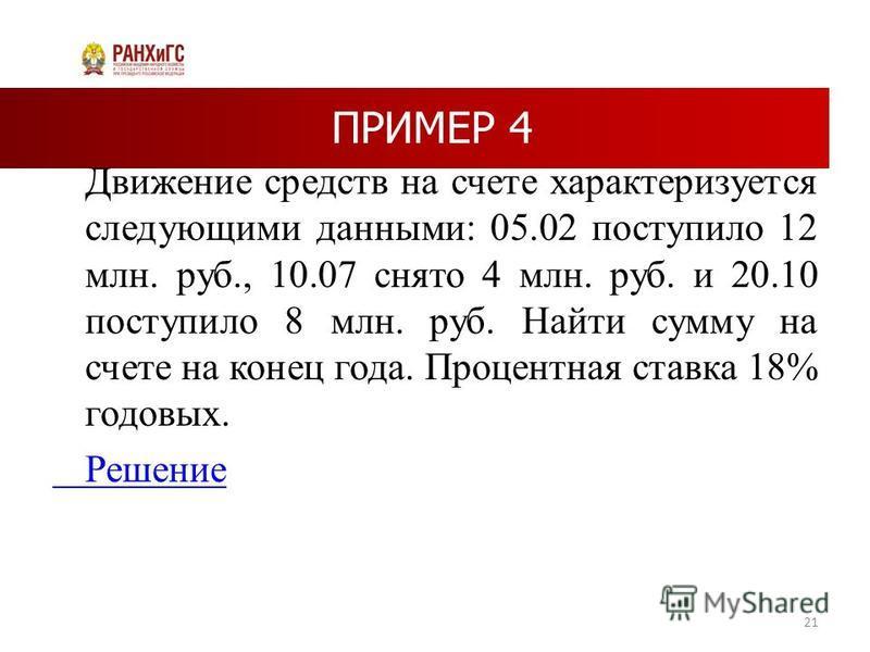 ПРИМЕР 4 Движение средств на счете характеризуется следующими данными: 05.02 поступило 12 млн. руб., 10.07 снято 4 млн. руб. и 20.10 поступило 8 млн. руб. Найти сумму на счете на конец года. Процентная ставка 18% годовых. Решение 21