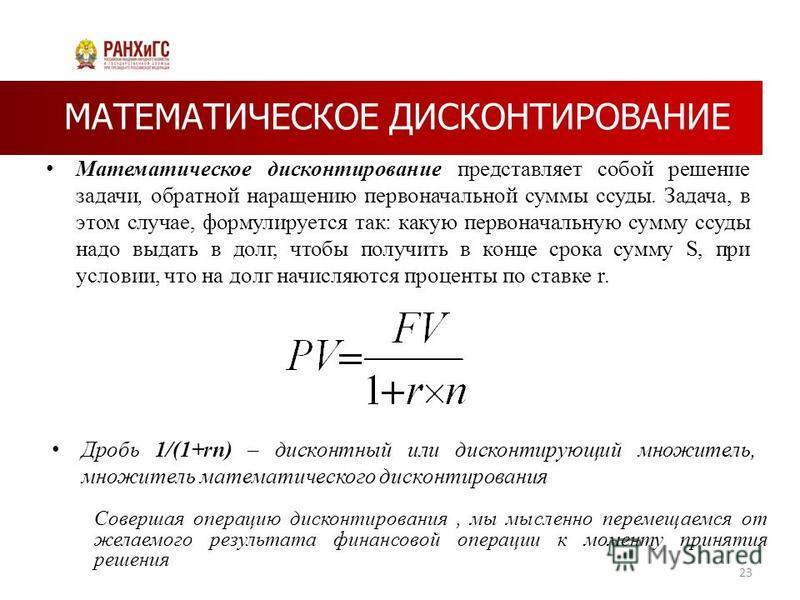 МАТЕМАТИЧЕСКОЕ ДИСКОНТИРОВАНИЕ Математическое дисконтирование представляет собой решение задачи, обратной наращению первоначальной суммы ссуды. Задача, в этом случае, формулируется так: какую первоначальную сумму ссуды надо выдать в долг, чтобы получ