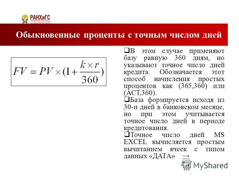 В этом случае применяют базу равную 360 дням, но указывают точное число дней кредита. Обозначается этот способ начисления простых процентов как (365,360) или (АСТ,360). База формируется исходя из 30-и дней в банковском месяце, но при этом учитывается