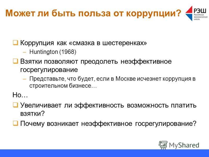 Может ли быть польза от коррупции? Коррупция как «смазка в шестеренках» –Huntington (1968) Взятки позволяют преодолеть неэффективное госрегулирование –Представьте, что будет, если в Москве исчезнет коррупция в строительном бизнесе… Но… Увеличивает ли
