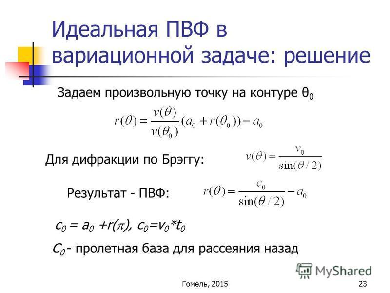 23 Идеальная ПВФ в вариационной задаче: решение Задаем произвольную точку на контуре θ 0 c 0 = a 0 +r( ), c 0 =v 0 *t 0 Для дифракции по Брэггу: Результат - ПВФ: С 0 - пролетная база для рассеяния назад Гомель, 2015
