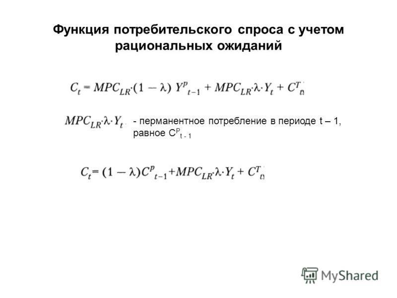 Функция потребительского спроса с учетом рациональных ожиданий - перманентное потребление в периоде t – 1, равное C P t - 1