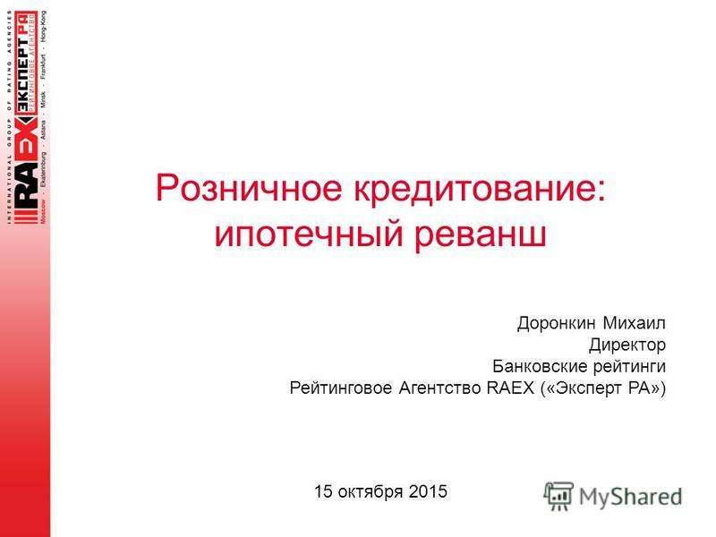 Розничное кредитование: ипотечный реванш Доронкин Михаил Директор Банковские рейтинги Рейтинговое Агентство RAEX («Эксперт РА») 15 октября 2015
