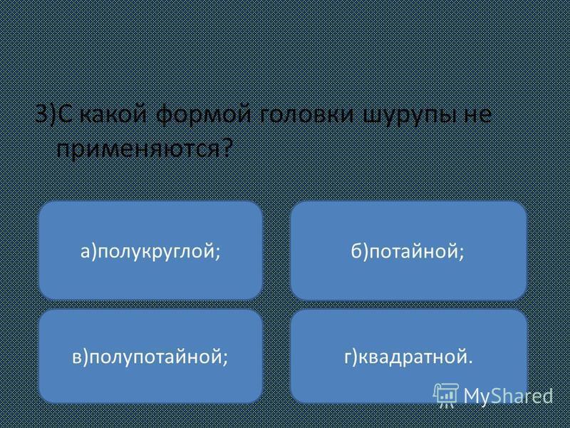3)С какой формой головки шурупы не применяются? а)полукруглой; в)полупотайной; г)квадратной. б)потайной;