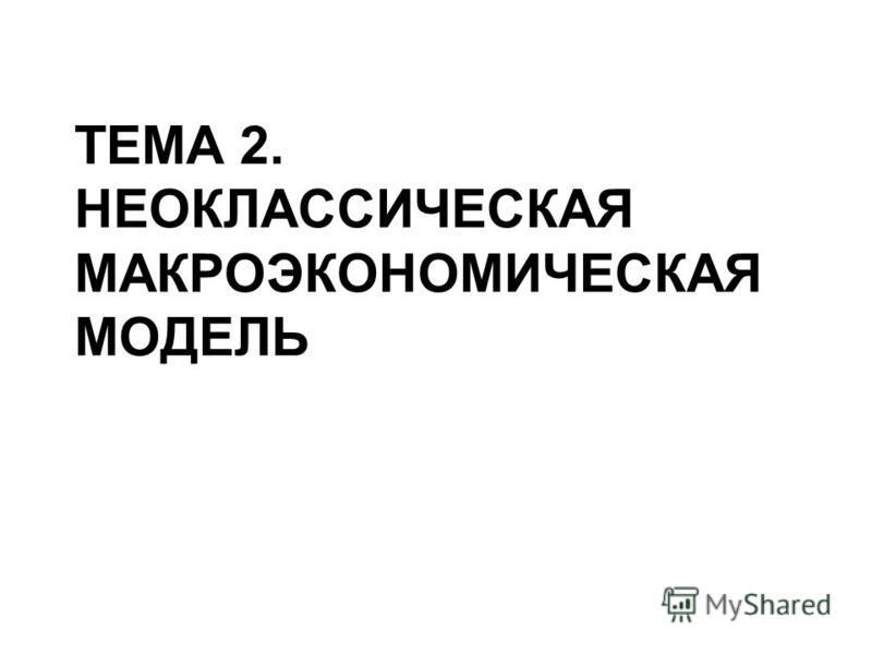 ТЕМА 2. НЕОКЛАССИЧЕСКАЯ МАКРОЭКОНОМИЧЕСКАЯ МОДЕЛЬ