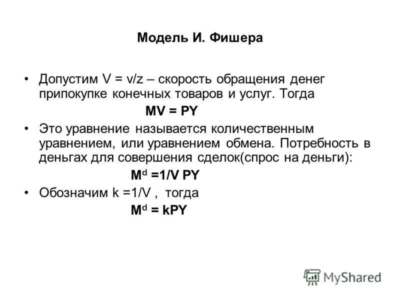 Модель И. Фишера Допустим V = v/z – скорость обращения денег при покупке конечных товаров и услуг. Тогда MV = PY Это уравнение называется количественным уравнением, или уравнением обмена. Потребность в деньгах для совершения сделок(спрос на деньги):
