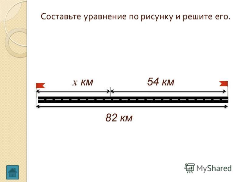 Составьте уравнение по рисунку и решите его. х км 54 км 82 км