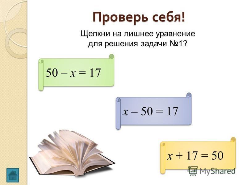 Проверь себя ! Щелкни на лишнее уравнение для решения задачи 1? 50 – х = 17 х + 17 = 50 х – 50 = 17