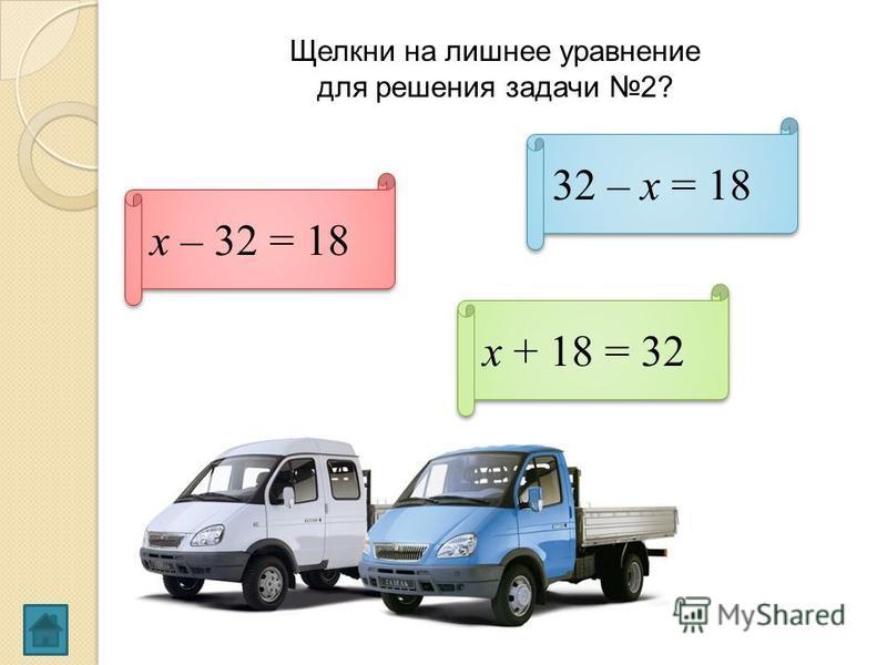 Щелкни на лишнее уравнение для решения задачи 2? 32 – х = 18 х + 18 = 32 х – 32 = 18