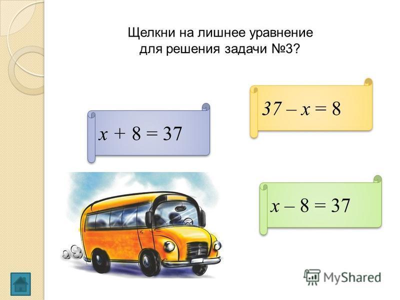 Щелкни на лишнее уравнение для решения задачи 3? х – 8 = 37 37 – х = 8 х + 8 = 37