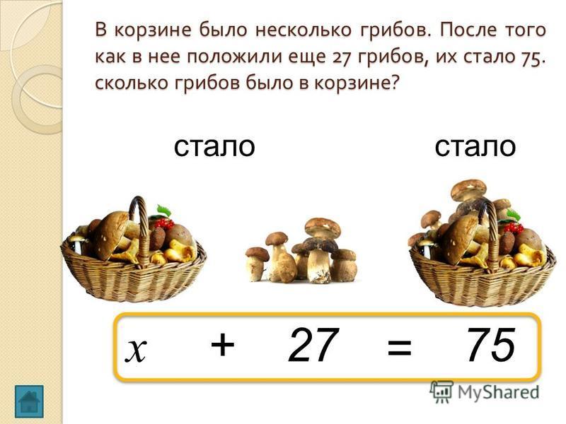 В корзине было несколько грибов. После того как в нее положили еще 27 грибов, их стало 75. сколько грибов было в корзине ? x 27+ стало 75 =