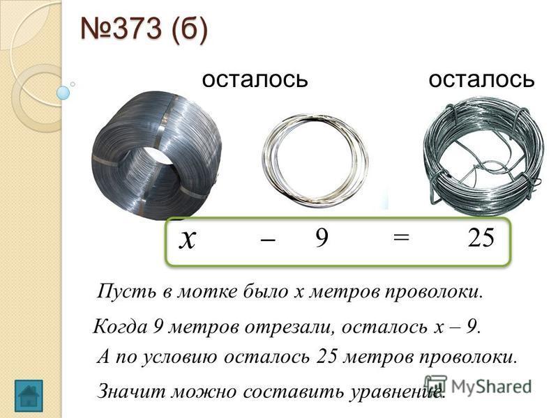 373 (б) Когда 9 метров отрезали, осталось х – 9. 9 х – осталось 25= Пусть в мотке было х метров проволоки. А по условию осталось 25 метров проволоки. Значит можно составить уравнение.