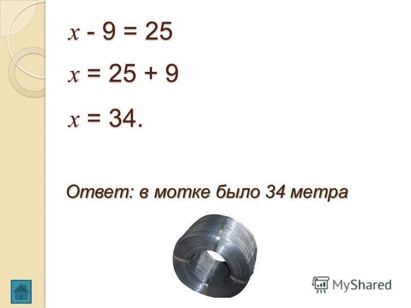 х - 9 = 25 х = 25 + 9 х = 34. Ответ: в мотке было 34 метра