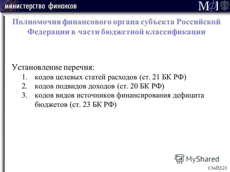 Полномочия финансового органа субъекта Российской Федерации в части бюджетной классификации Установление перечня: 1. кодов целевых статей расходов (ст. 21 БК РФ) 2. кодов подвидов доходов (ст. 20 БК РФ) 3. кодов видов источников финансирования дефици