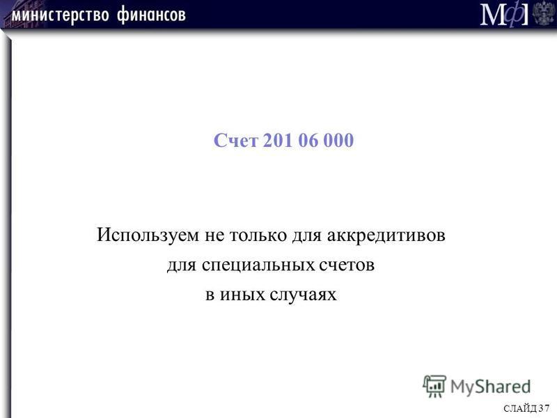 Счет 201 06 000 Используем не только для аккредитивов для специальных счетов в иных случаях СЛАЙД 37