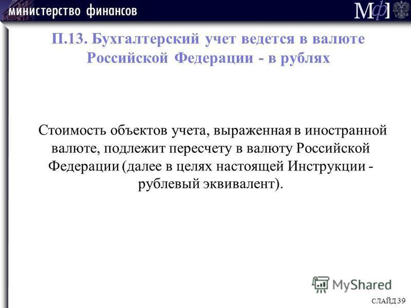 П.13. Бухгалтерский учет ведется в валюте Российской Федерации - в рублях Стоимость объектов учета, выраженная в иностранной валюте, подлежит пересчету в валюту Российской Федерации (далее в целях настоящей Инструкции - рублевый эквивалент). СЛАЙД 39