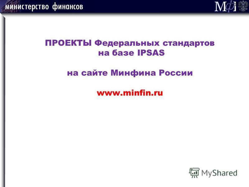 ПРОЕКТЫ Федеральных стандартов на базе IPSAS на сайте Минфина России www.minfin.ru СЛАЙД 42