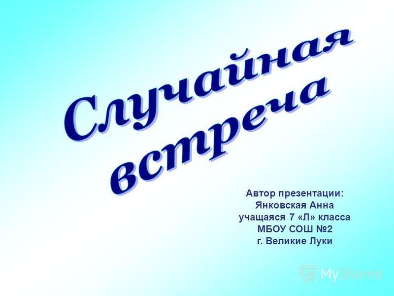 Автор презентации: Янковская Анна учащаяся 7 «Л» класса МБОУ СОШ 2 г. Великие Луки