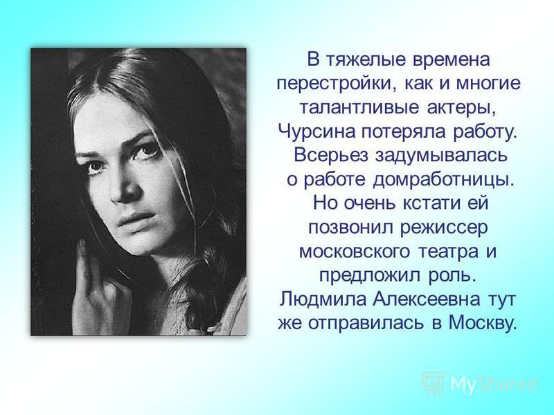В тяжелые времена перестройки, как и многие талантливые актеры, Чурсина потеряла работу. Всерьез задумывалась о работе домработницы. Но очень кстати ей позвонил режиссер московского театра и предложил роль. Людмила Алексеевна тут же отправилась в Мос