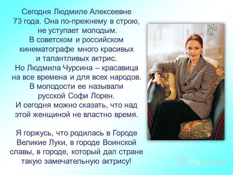 Сегодня Людмиле Алексеевне 73 года. Она по-прежнему в строю, не уступает молодым. В советском и российском кинематографе много красивых и талантливых актрис. Но Людмила Чурсина – красавица на все времена и для всех народов. В молодости ее называли ру