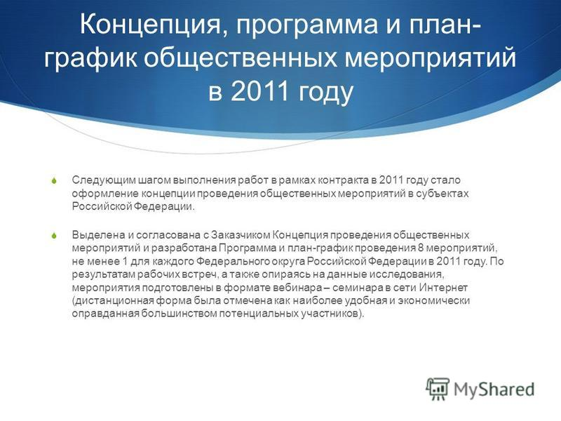 Концепция, программа и план- график общественных мероприятий в 2011 году Следующим шагом выполнения работ в рамках контракта в 2011 году стало оформление концепции проведения общественных мероприятий в субъектах Российской Федерации. Выделена и согла