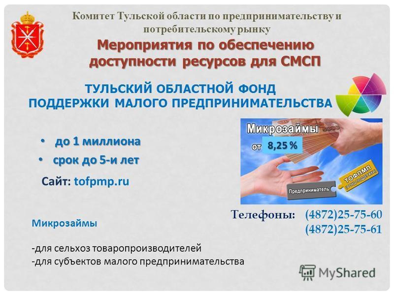 Мероприятия по обеспечению доступности ресурсов для СМСП Комитет Тульской области по предпринимательству и потребительскому рынку ТУЛЬСКИЙ ОБЛАСТНОЙ ФОНД ПОДДЕРЖКИ МАЛОГО ПРЕДПРИНИМАТЕЛЬСТВА Микрозаймы -для сельхоз товаропроизводителей -для субъектов