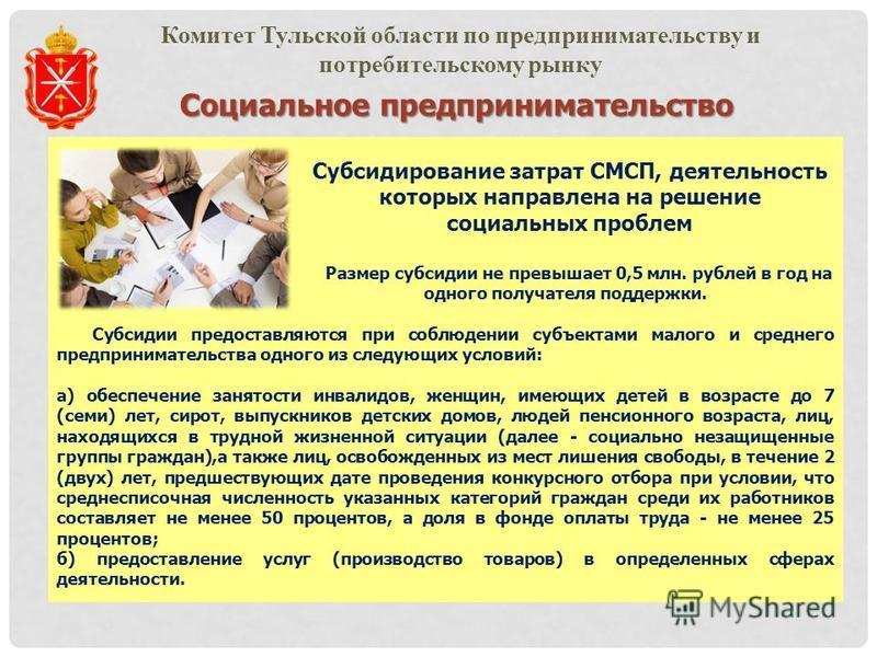 Социальное предпринимательство Комитет Тульской области по предпринимательству и потребительскому рынку Субсидирование затрат СМСП, деятельность которых направлена на решение социальных проблем Размер субсидии не превышает 0,5 млн. рублей в год на од