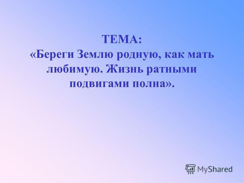 ТЕМА: «Береги Землю родную, как мать любимую. Жизнь ратными подвигами полна».