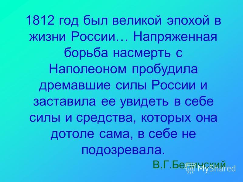 1812 год был великой эпохой в жизни России… Напряженная борьба насмерть с Наполеоном пробудила дремавшие силы России и заставила ее увидеть в себе силы и средства, которых она дотоле сама, в себе не подозревала. В.Г.Белинский