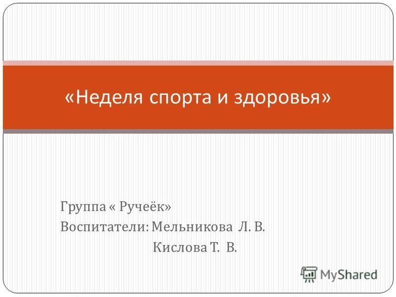 Группа « Ручеёк » Воспитатели : Мельникова Л. В. Кислова Т. В. « Неделя спорта и здоровья »