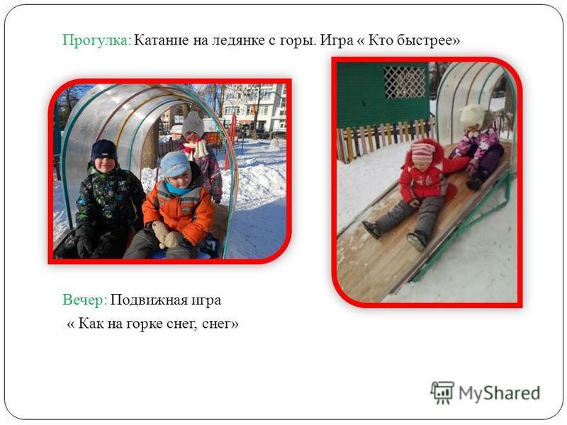Прогулка: Катание на ледянке с горы. Игра « Кто быстрее» Вечер: Подвижная игра « Как на горке снег, снег»