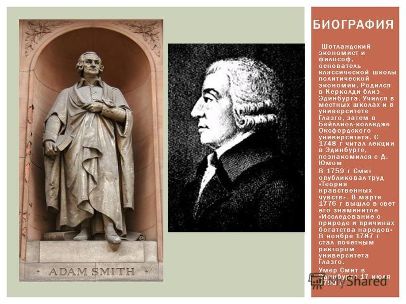 Шотландский экономист и философ, основатель классической школы политической экономии. Родился в Керколди близ Эдинбурга. Учился в местных школах и в университете Глазго, затем в Бейллиол-колледже Оксфордского университета. С 1748 г читал лекции в Эди