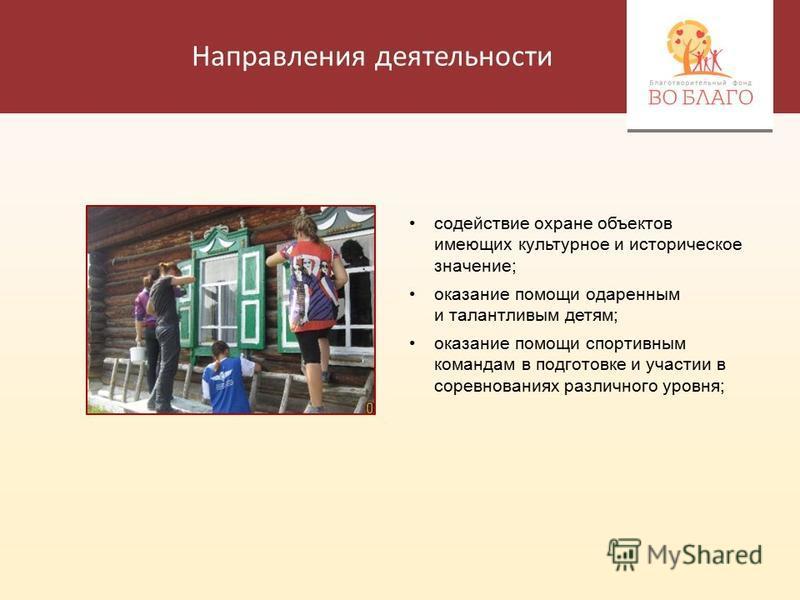 Направления деятельности содействие охране объектов имеющих культурное и историческое значение; оказание помощи одаренным и талантливым детям; оказание помощи спортивным командам в подготовке и участии в соревнованиях различного уровня;