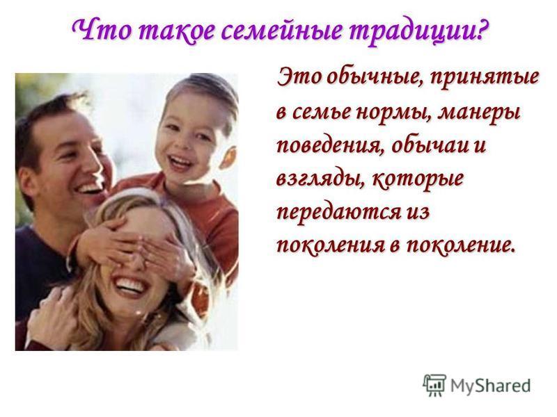 Что такое семейные традиции? Это обычные, принятые в семье нормы, манеры поведения, обычаи и взгляды, которые передаются из поколения в поколение. Это обычные, принятые в семье нормы, манеры поведения, обычаи и взгляды, которые передаются из поколени