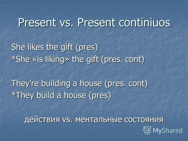 Present vs. Present continiuos She likes the gift (pres) *She «is liking» the gift (pres. cont) Theyre building a house (pres. cont) *They build a house (pres) действия vs. ментальные состояния