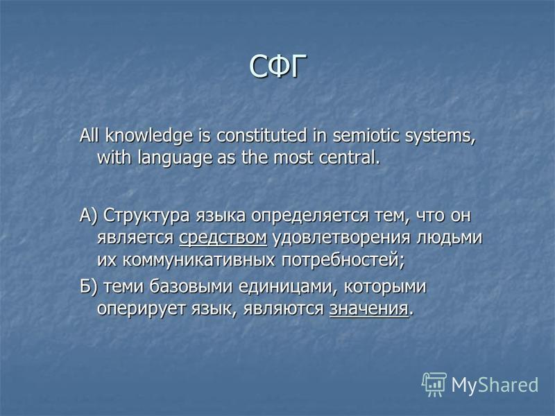 All knowledge is constituted in semiotic systems, with language as the most central. А) Структура языка определяется тем, что он является средством удовлетворения людьми их коммуникативных потребностей; Б) теми базовыми единицами, которыми оперирует