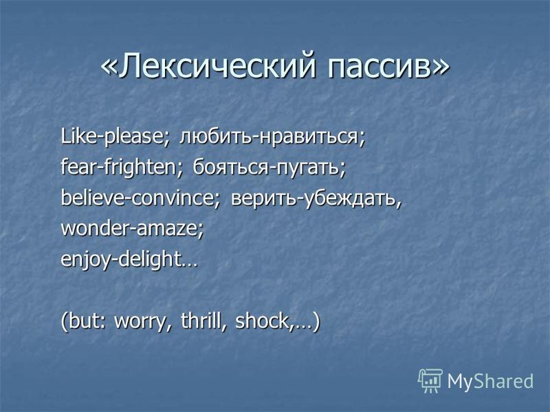 «Лексический пассив» Like-please; любить-нравиться; fear-frighten; бояться-пугать; believe-convince; верить-убеждать, wonder-amaze; enjoy-delight… (but: worry, thrill, shock,…)
